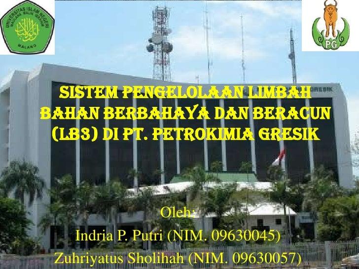 SISTEM PENGELOLAAN LIMBAHBAHAN BERBAHAYA dan BERACUN (LB3) di PT. PETROKIMIA GRESIK                 Oleh:   Indria P. Putr...