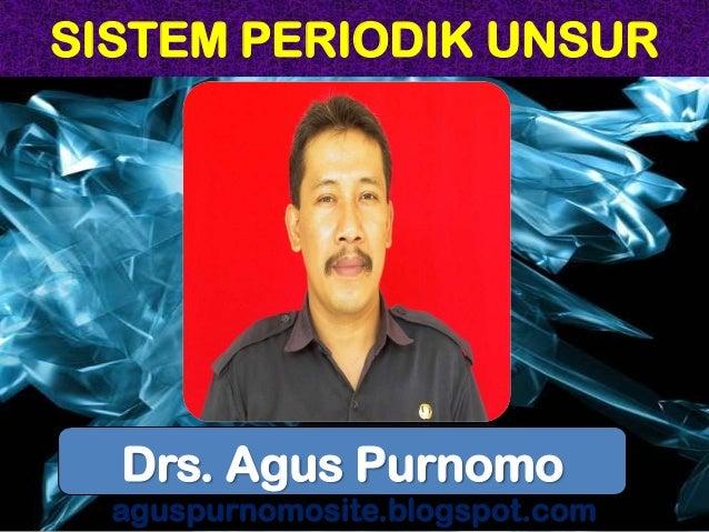SISTEM PERIODIK UNSUR aguspurnomosite.blogspot.com Drs. Agus Purnomo