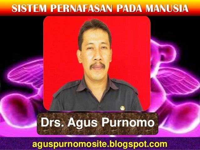 SISTEM PERNAFASAN PADA MANUSIA    Drs. Agus Purnomo   aguspurnomosite.blogspot.com