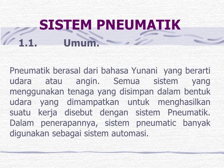 SISTEM PNEUMATIK<br />   1.1. Umum.<br />Pneumatik berasal dari bahasa Yunani  yang berarti udara atau angin. Semu...