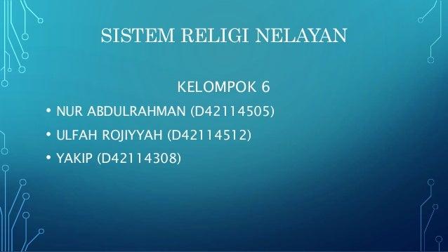 SISTEM RELIGI NELAYAN KELOMPOK 6 • NUR ABDULRAHMAN (D42114505) • ULFAH ROJIYYAH (D42114512) • YAKIP (D42114308)