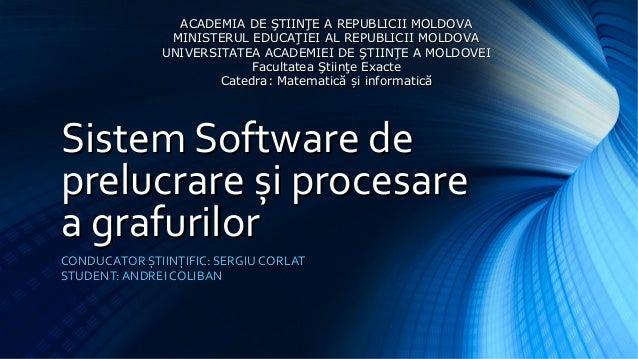 Sistem Software deSistem Software deprelucrareprelucrare și procesareși procesarea grafurilora grafurilorCONDUCATOR ȘTIINȚ...