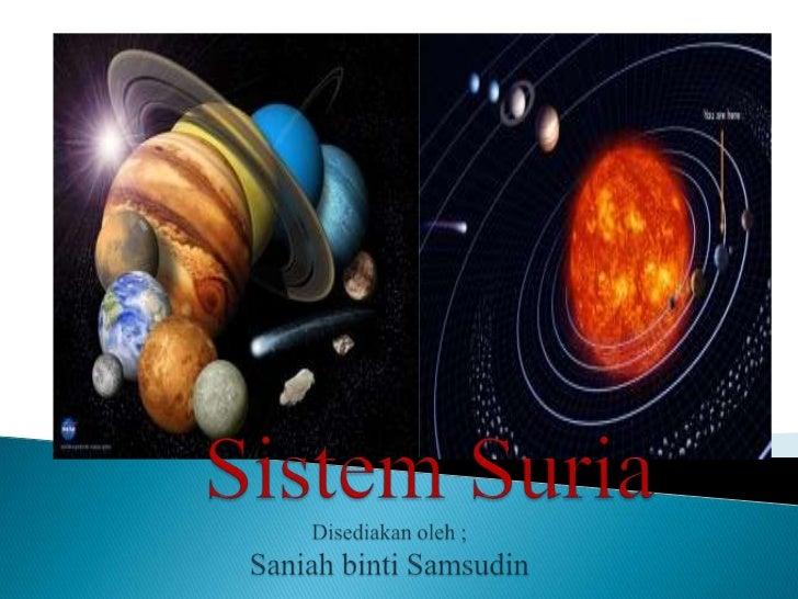  SistemSuria terdiri daripada Matahari, 9 buah planet, asteroid, komet, meteor dan meteoroit. Matahari adalah pusat Sist...