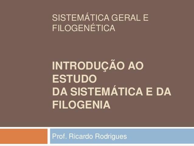 SISTEMÁTICA GERAL EFILOGENÉTICAINTRODUÇÃO AOESTUDODA SISTEMÁTICA E DAFILOGENIAProf. Ricardo Rodrigues