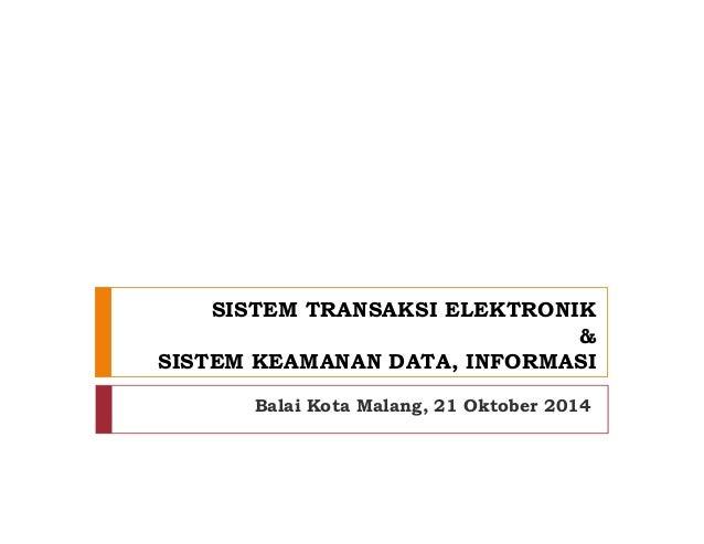 SISTEM TRANSAKSI ELEKTRONIK & SISTEM KEAMANAN DATA, INFORMASI Balai Kota Malang, 21 Oktober 2014