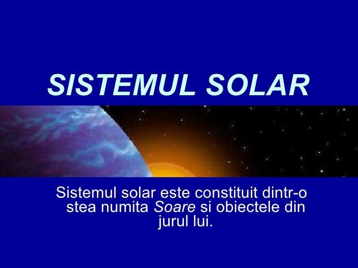 SISTEMUL SOLAR Sistemul solar este constituit dintr-o  stea numita  Soare  si obiectele din jurul lui.