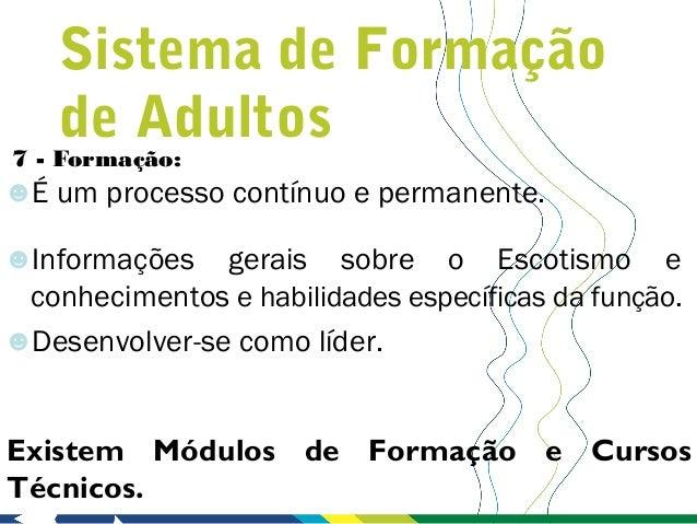 Sistema de Formação    de Adultos7 - Formação:☻É um processo contínuo e permanente.☻Informações   gerais sobre o Escotismo...