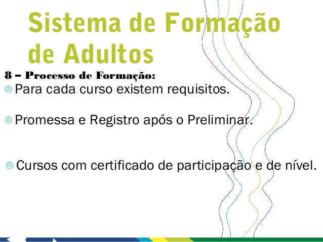 Sistema de Formação    de Adultos8 – Processo de Formação:☻Para cada curso existem requisitos.☻Promessa e Registro após o ...
