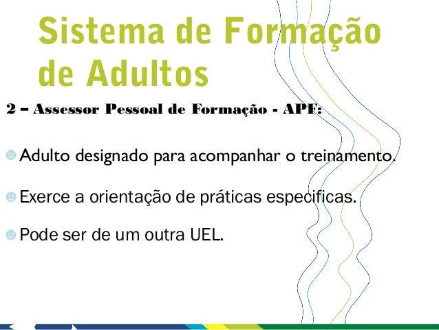 Sistema de Formação    de Adultos2 – Assessor Pessoal de Formação - APF:☻Adulto designado para acompanhar o treinamento.☻E...