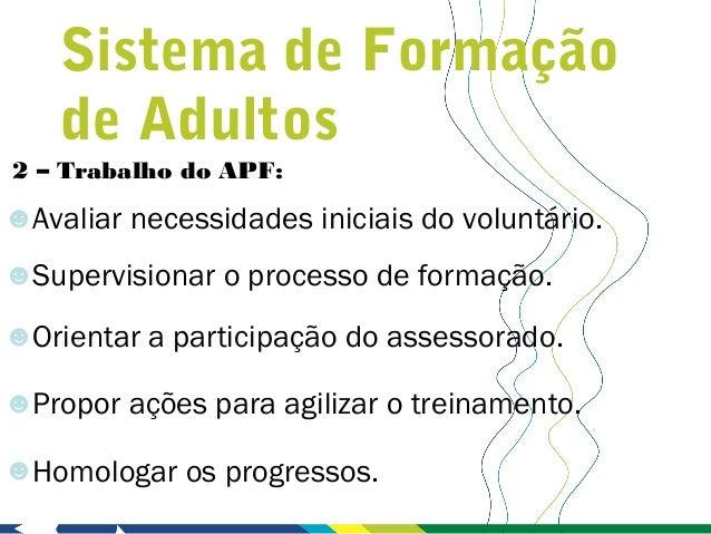 Sistema de Formação    de Adultos2 – Trabalho do APF:☻Avaliar necessidades iniciais do voluntário.☻Supervisionar o process...