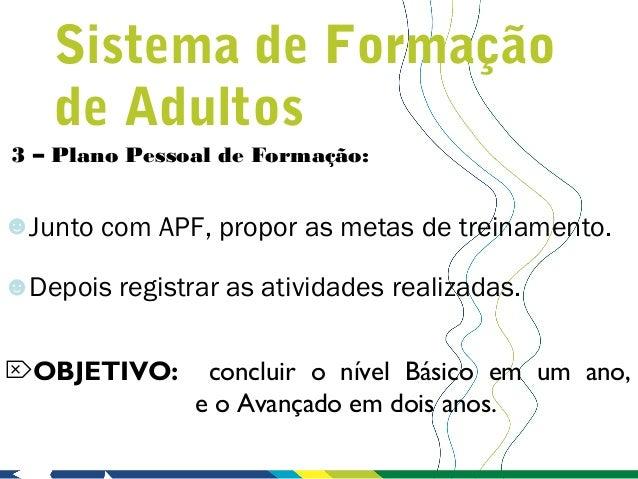 Sistema de Formação    de Adultos3 – Plano Pessoal de Formação:☻Junto com APF, propor as metas de treinamento.☻Depois regi...