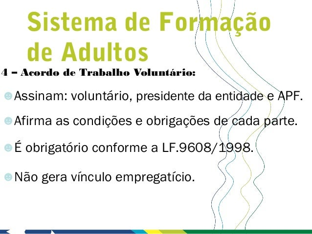 Sistema de Formação    de Adultos4 – Acordo de Trabalho Voluntário:☻Assinam: voluntário, presidente da entidade e APF.☻Afi...