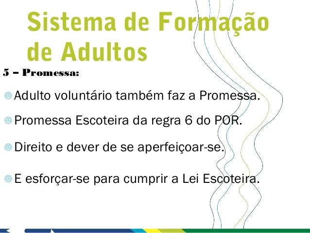 Sistema de Formação    de Adultos5 – Promessa:☻Adulto voluntário também faz a Promessa.☻Promessa Escoteira da regra 6 do P...