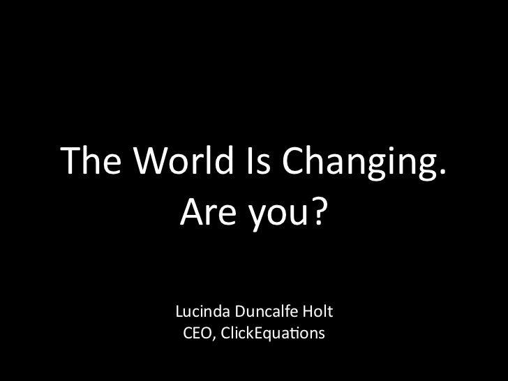 TheWorldIsChanging.      Areyou?      LucindaDuncalfeHolt       CEO,ClickEquaAons