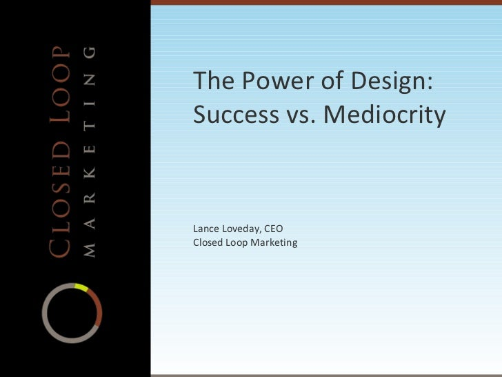 The Power of Design: Success vs. Mediocrity Lance Loveday, CEO Closed Loop Marketing