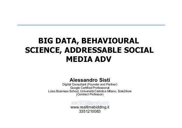 BIG DATA, BEHAVIOURAL SCIENCE, ADDRESSABLE SOCIAL MEDIA ADV Alessandro Sisti Digital Consultant (Founder and Partner) Goog...