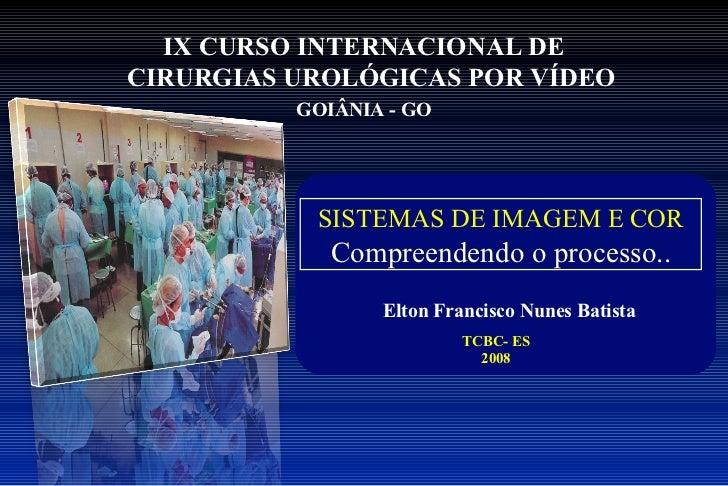 IX CURSO INTERNACIONAL DECIRURGIAS UROLÓGICAS POR VÍDEO          GOIÂNIA - GO           SISTEMAS DE IMAGEM E COR          ...