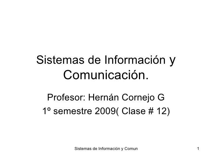 Sistemas de Información  y Comunicación. Profesor: Hernán Cornejo G 1º semestre 2009( Clase # 12)