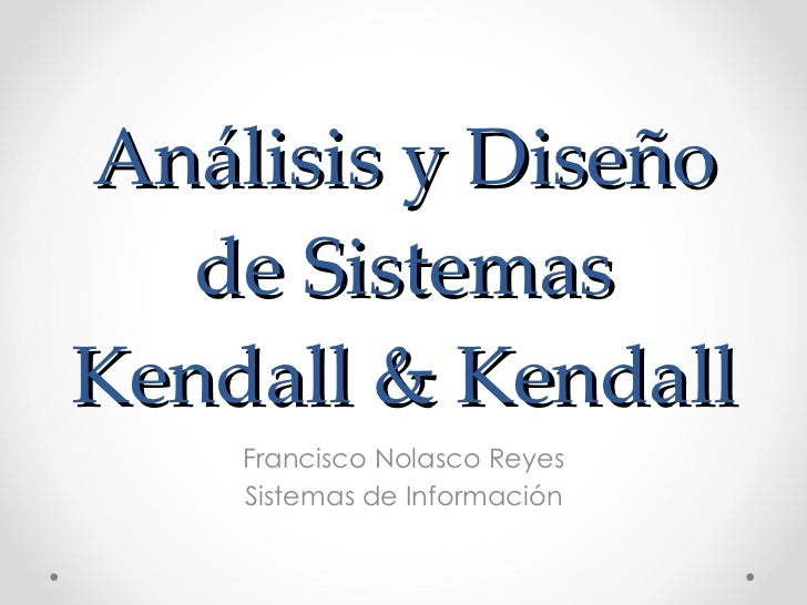 Análisis y Diseño de Sistemas Kendall & Kendall Francisco Nolasco Reyes Sistemas de Información