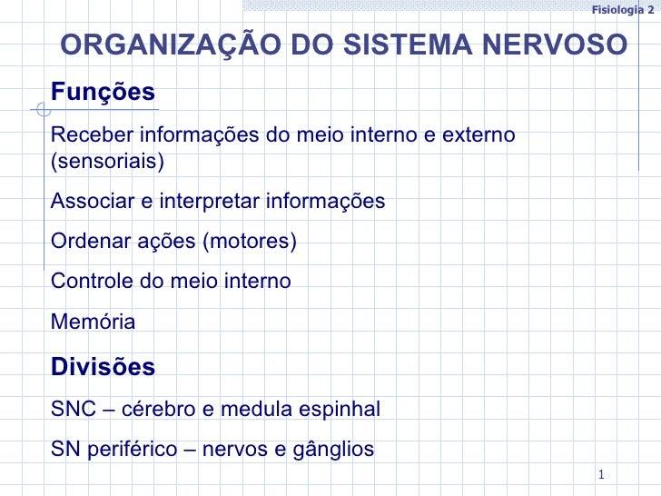 Fisiologia 2ORGANIZAÇÃO DO SISTEMA NERVOSOFunçõesReceber informações do meio interno e externo(sensoriais)Associar e inter...