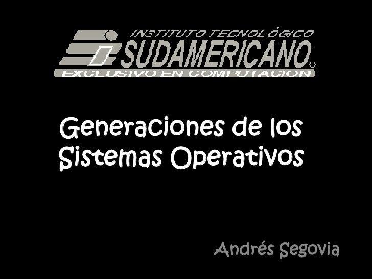 Generaciones de los Sistemas Operativos<br />Andrés Segovia<br />