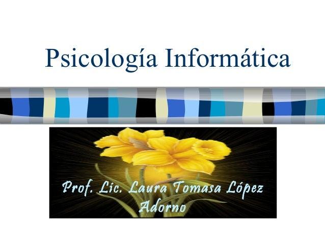 Psicología Informática Prof. Lic. Laura Tomasa López             Adorno