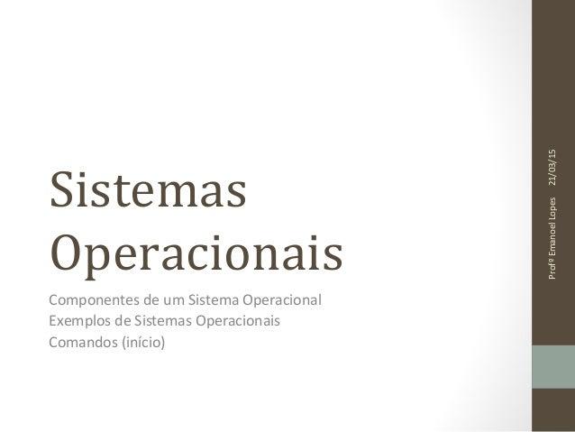 Sistemas Operacionais Componentes de um Sistema Operacional Exemplos de Sistemas Operacionais Comandos (início) 21/03/15Pr...