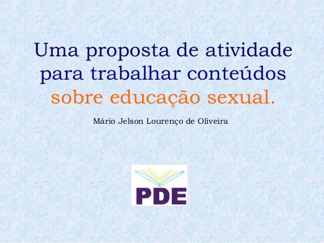 Uma proposta de atividadepara trabalhar conteúdos sobre educação sexual.     Mário Jelson Lourenço de Oliveira