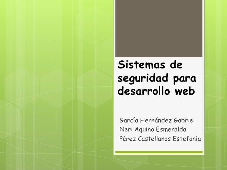 Sistemas deseguridad paradesarrollo webGarcía Hernández GabrielNeri Aquino EsmeraldaPérez Castellanos Estefanía