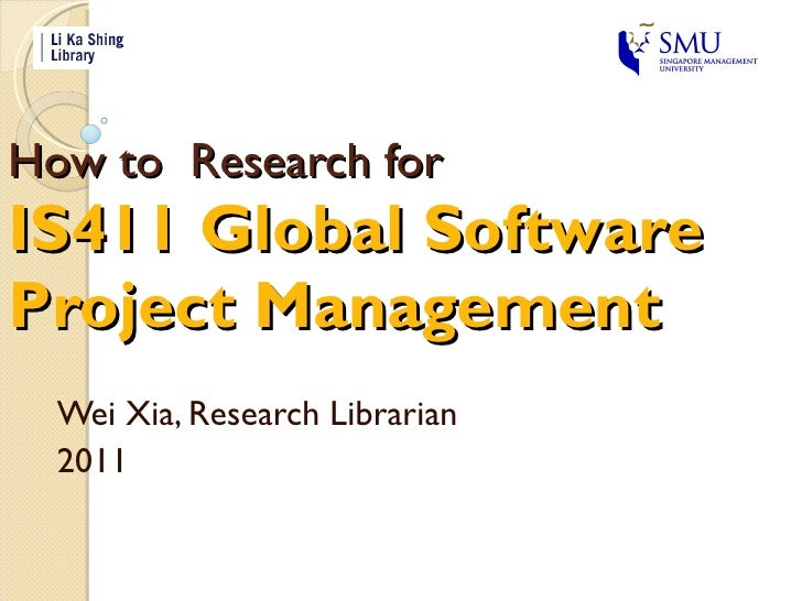 How to  Research for  IS411 Global Software  Project Management Wei Xia, Research Librarian 2011