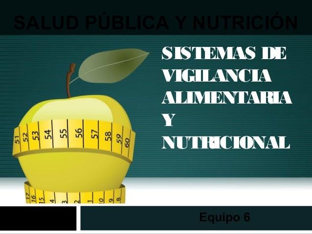 SISTEMAS DE VIGILANCIA ALIMENTARIA Y NUTRICIONAL Equipo 6 SALUD PÚBLICA Y NUTRICIÓN
