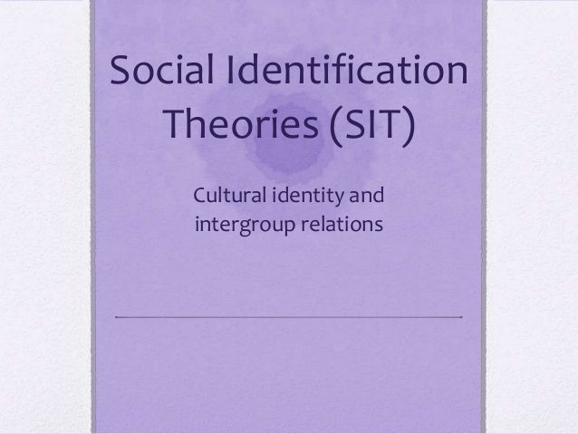 Social Identification  Theories (SIT)    Cultural identity and    intergroup relations