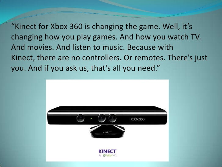 """""""Kinect for Xbox 360 is changing the game. Well, it'schanging how you play games. And how you watch TV.And movies. And lis..."""