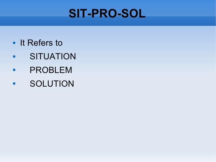 SIT-PRO-SOL <ul><li>It Refers to  </li></ul><ul><li>SITUATION </li></ul><ul><li>PROBLEM </li></ul><ul><li>SOLUTION </li></ul>