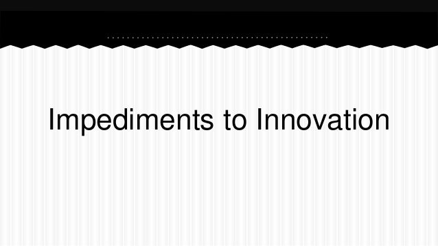 Impediments to Innovation