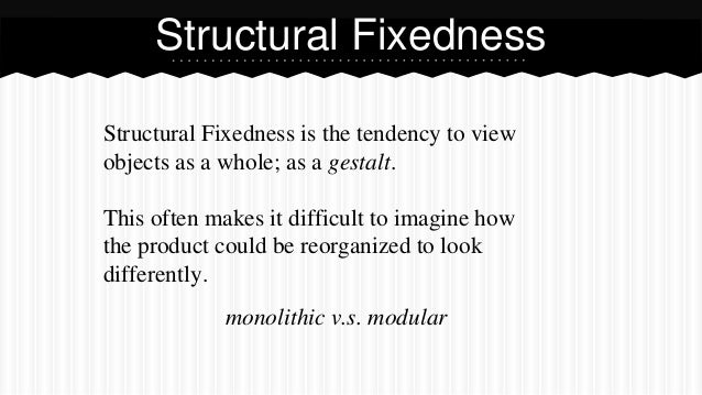 Structural Fixedness is the tendency to view objects as a whole; as a gestalt. This often makes it difficult to imagine ho...