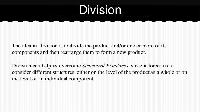 The idea in Division is to divide the product and/or one or more of its components and then rearrange them to form a new p...