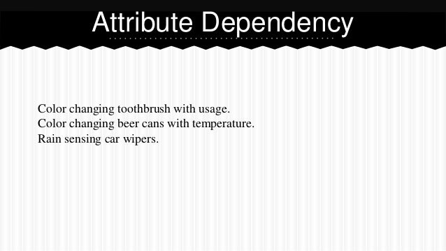 Color changing toothbrush with usage. Color changing beer cans with temperature. Rain sensing car wipers. Attribute Depend...