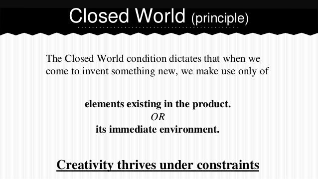 Closed World (principle) The Closed World condition dictates that when we come to invent something new, we make use only o...