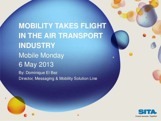 MOBILITY TAKES FLIGHTIN THE AIR TRANSPORTINDUSTRYMobile Monday6 May 2013By: Dominique El BezDirector, Messaging & Mobility...