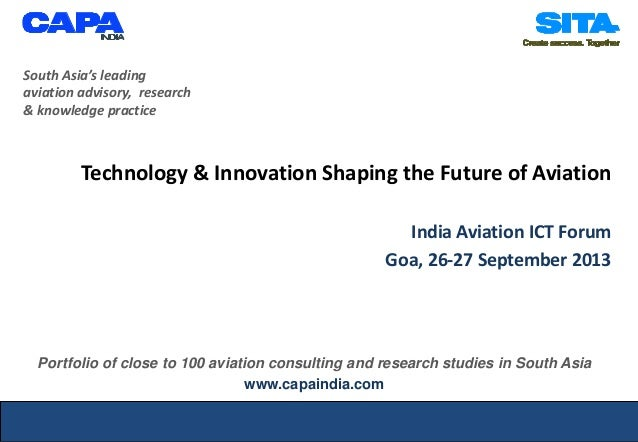 Technology & Innovation Shaping the Future of Aviation India Aviation ICT Forum Goa, 26-27 September 2013 South Asia's lea...