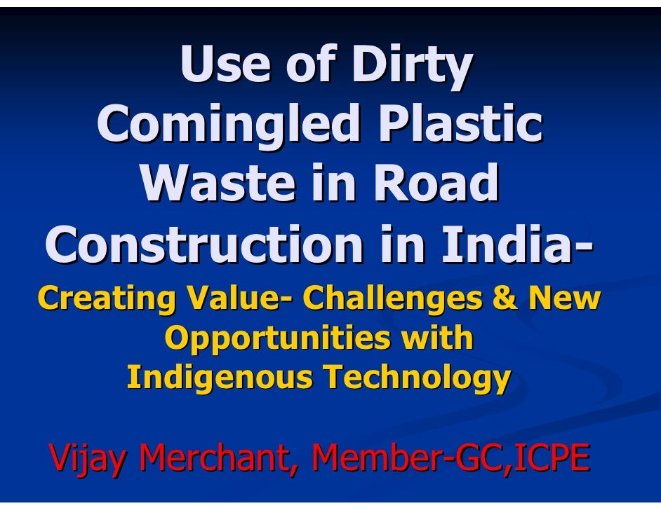 Use of Dirty   Comingled Plastic    Waste in Road Construction in India- Creating Value- Challenges & New        Opportuni...