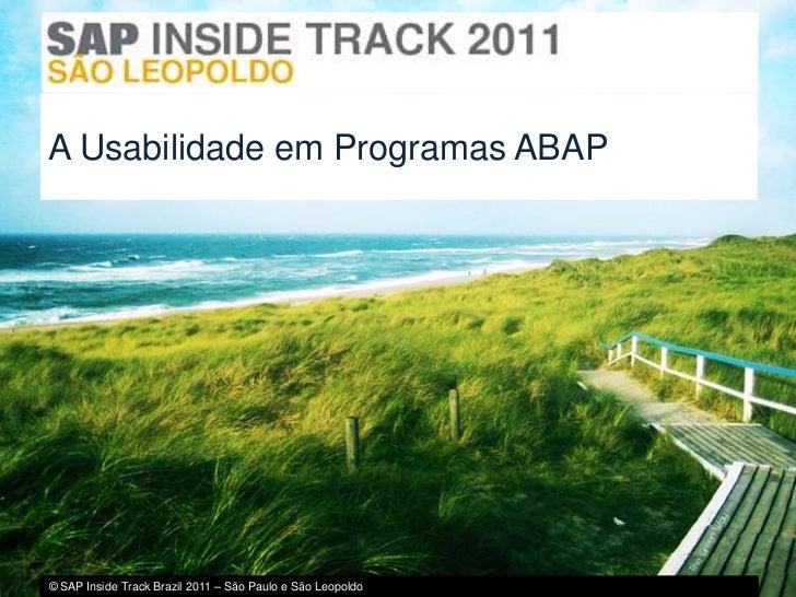 A Usabilidade em Programas ABAP© SAP Inside Track Brazil 2011 – São Paulo e São Leopoldo