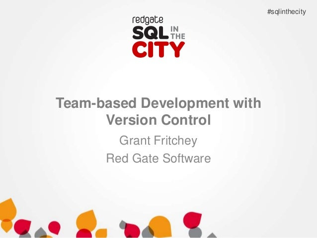 #sqlinthecity  Team-based Development with Version Control Grant Fritchey Red Gate Software