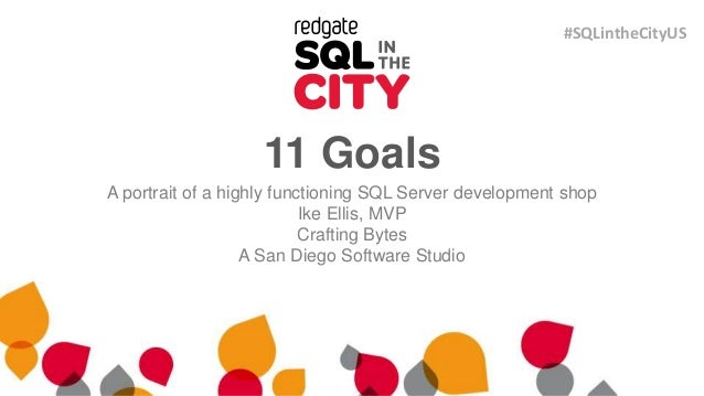 11 Goals A portrait of a highly functioning SQL Server development shop Ike Ellis, MVP Crafting Bytes A San Diego Software...