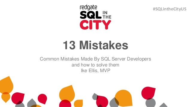 13 Mistakes Common Mistakes Made By SQL Server Developers and how to solve them Ike Ellis, MVP #SQLintheCityUS