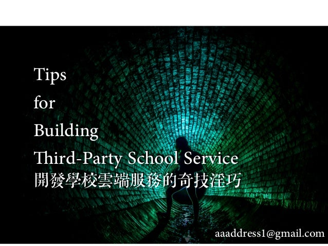 Tips for Building Third-Party School Service 開發學校雲端服務的奇技淫巧 aaaddress1@gmail.com