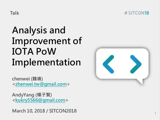 Analysis and Improvement of IOTA PoW Implementation chenwei (魏禛) <zhenwei.tw@gmail.com> AndyYang (楊子賢) <kukry5566@gmail.co...