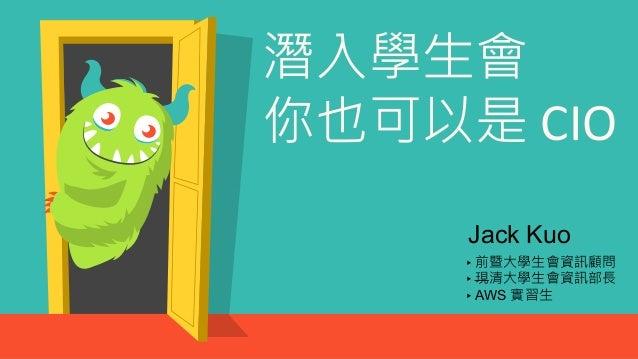 潛入學生會 你也可以是 CIO ▸前暨大學生會資訊顧問 ▸現清大學生會資訊部長 ▸AWS 實習生 Jack Kuo