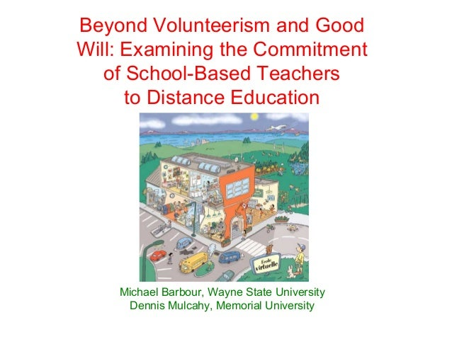 Beyond Volunteerism and GoodWill: Examining the Commitment   of School-Based Teachers      to Distance Education    Michae...